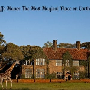 Giraffe Manor A Magical Place